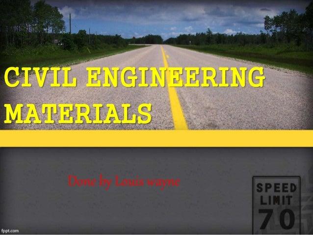 CIVIL ENGINEERING MATERIALS Done by Louis wayne
