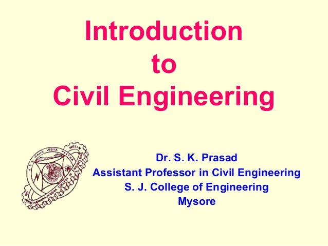 Introduction to Civil Engineering Dr. S. K. Prasad Assistant Professor in Civil Engineering S. J. College of Engineering M...