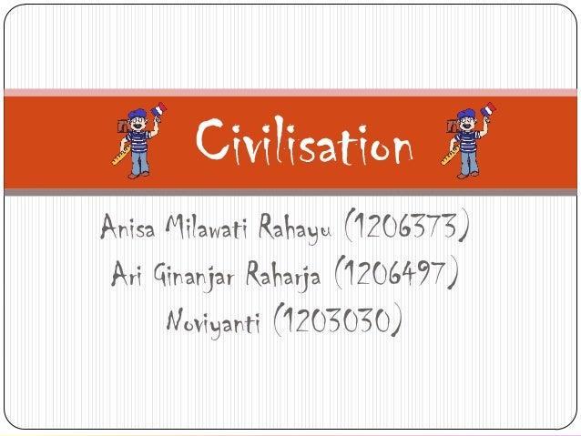 Civilisation Anisa Milawati Rahayu (1206373) Ari Ginanjar Raharja (1206497) Noviyanti (1203030)