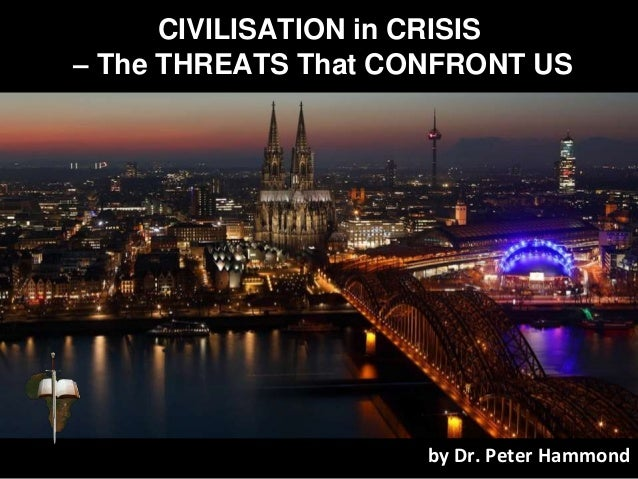 CIVILISATION in CRISIS – The THREATS That CONFRONT US by Dr. Peter Hammond