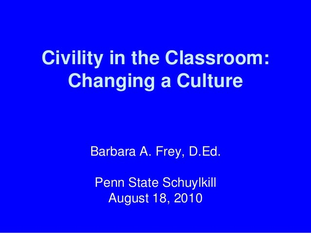 Civility in the Classroom: Changing a Culture Barbara A. Frey, D.Ed. Penn State Schuylkill August 18, 2010