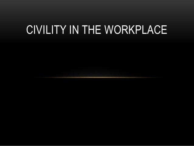 civility in the workplace Workplace civilitya healthy workplace requires professionalism, compassion, and patience it can't abide bullying, cliques, and passive-aggressive behavior these.