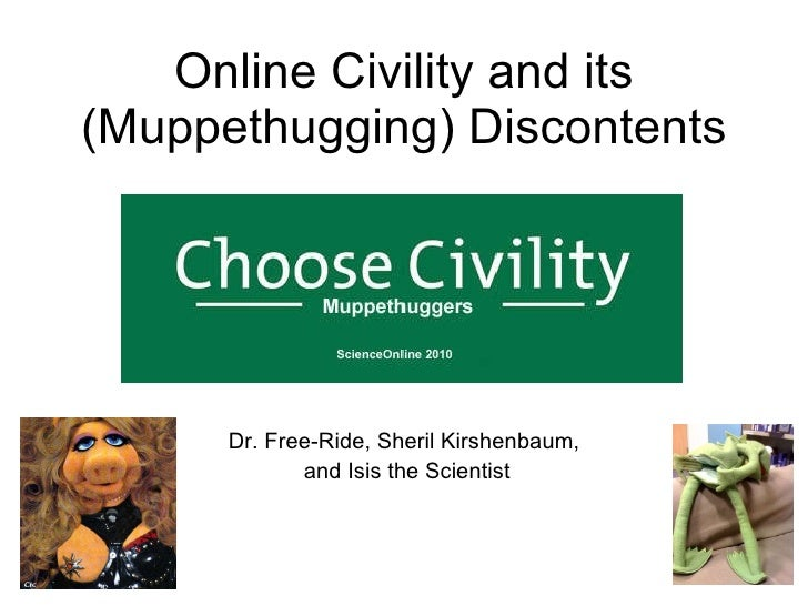 Online Civility and its (Muppethugging) Discontents Dr. Free-Ride, Sheril Kirshenbaum, and Isis the Scientist