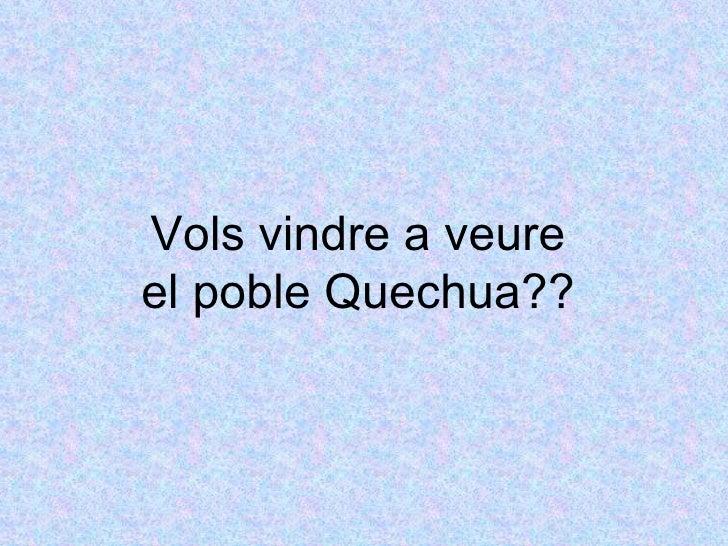 Vols vindre a veure el poble Quechua??