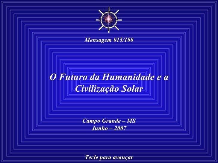 O Futuro da Humanidade e a Civilização Solar Campo Grande – MS Junho – 2007 Tecle para avançar ☼ Mensagem 015/100