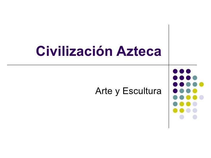 Civilización Azteca Arte y Escultura