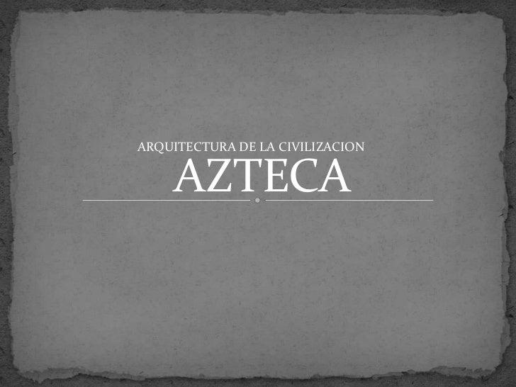 ARQUITECTURA DE LA CIVILIZACION    AZTECA