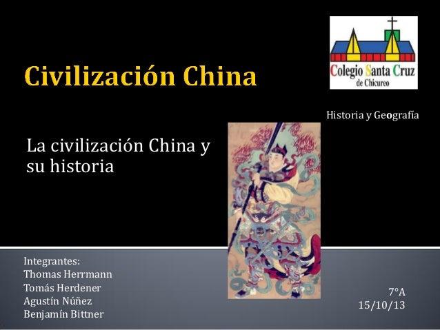 Historia y Geografía  La civilización China y su historia  Integrantes: Thomas Herrmann Tomás Herdener Agustín Núñez Benja...