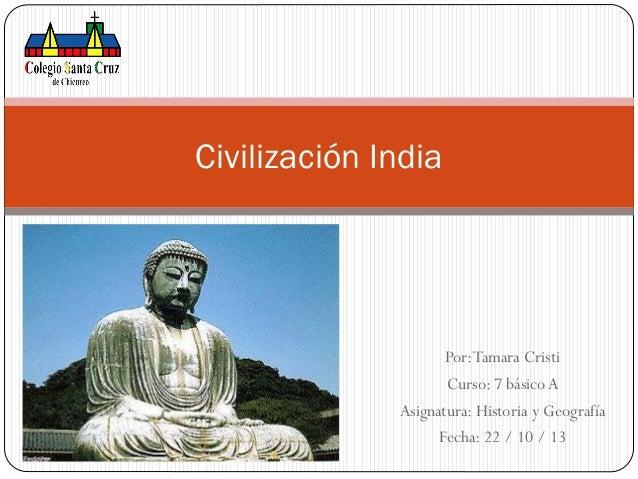 Civilización India  Por: Tamara Cristi Curso: 7 básico A Asignatura: Historia y Geografía Fecha: 22 / 10 / 13