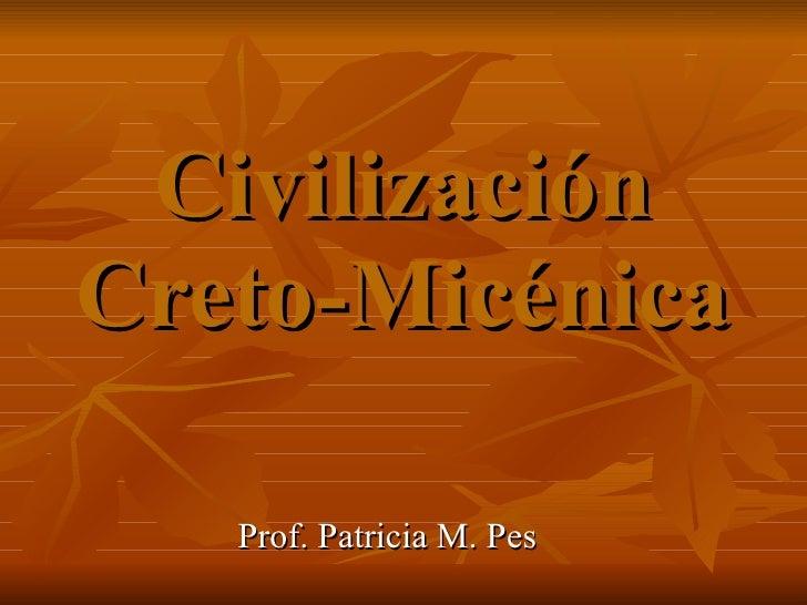 Civilización Creto-Micénica Prof. Patricia M. Pes