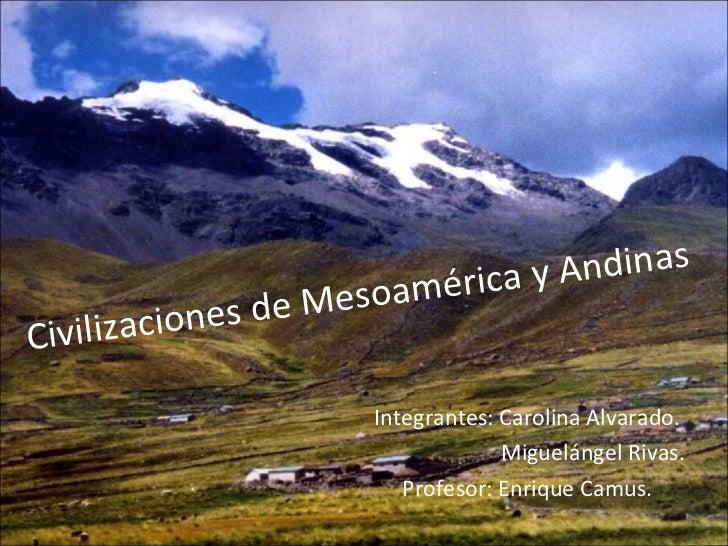 Civilizaciones de Mesoamérica y Andinas Integrantes: Carolina Alvarado. Miguelángel Rivas. Profesor: Enrique Camus.