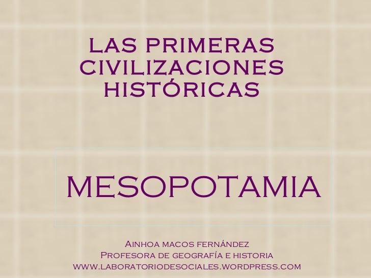 LAS PRIMERAS CIVILIZACIONES HISTÓRICAS MESOPOTAMIA Ainhoa macos fernández Profesora de geografía e historia www.laboratori...