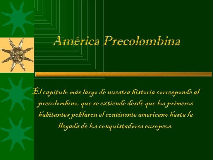 América PrecolombinaEl capítulo más largo de nuestra historia corresponde al precolombino, que se extiende desde que los p...