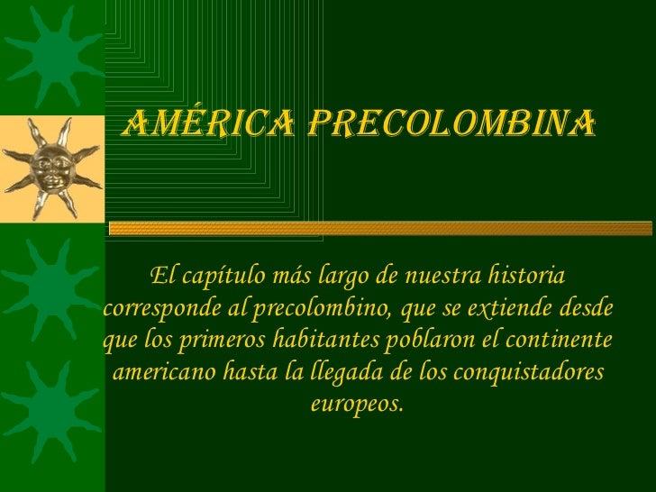 América Precolombina El capítulo más largo de nuestra historia corresponde al precolombino, que se extiende desde que los ...