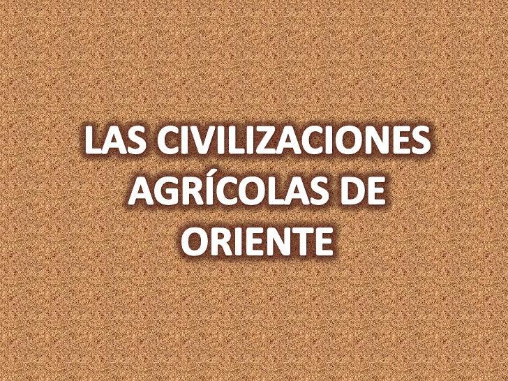 LAS CIVILIZACIONES AGRÍCOLAS DE ORIENTE<br />