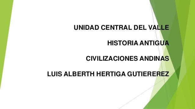 UNIDAD CENTRAL DEL VALLE HISTORIA ANTIGUA CIVILIZACIONES ANDINAS LUIS ALBERTH HERTIGA GUTIEREREZ