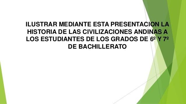ILUSTRAR MEDIANTE ESTA PRESENTACION LA HISTORIA DE LAS CIVILIZACIONES ANDINAS A LOS ESTUDIANTES DE LOS GRADOS DE 6º Y 7º D...