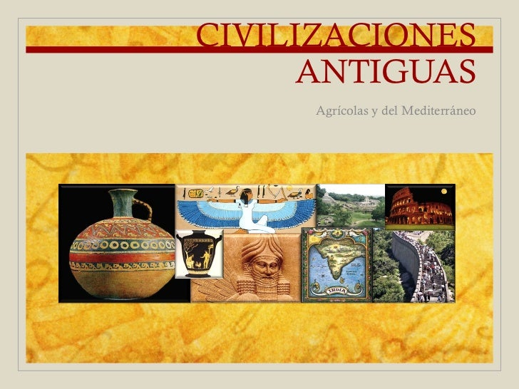 CIVILIZACIONES      ANTIGUAS     Agrícolas y del Mediterráneo
