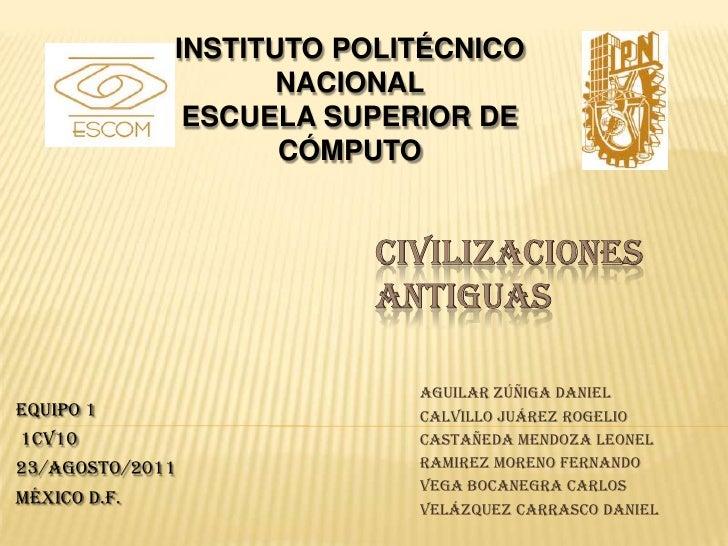 INSTITUTO POLITÉCNICO NACIONAL<br />ESCUELA SUPERIOR DE CÓMPUTO<br />CIVILIZACIONES ANTIGUAS<br />Equipo 1<br /> 1CV10<br ...