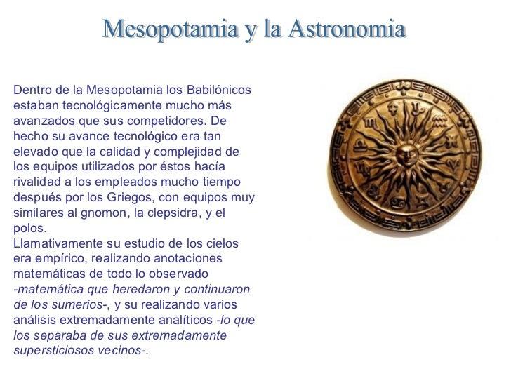 Mesopotamia y la Astronomia Dentro de la Mesopotamia los Babilónicos estaban tecnológicamente mucho más avanzados que sus ...