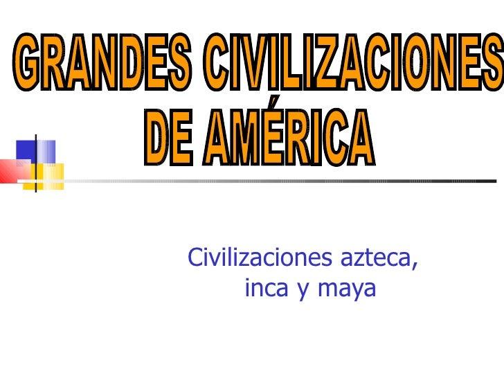 <ul><ul><ul><ul><ul><li>Civilizaciones azteca, inca y maya </li></ul></ul></ul></ul></ul>GRANDES CIVILIZACIONES  DE AMÉRICA