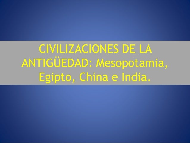 CIVILIZACIONES DE LA ANTIGÜEDAD: Mesopotamia, Egipto, China e India.