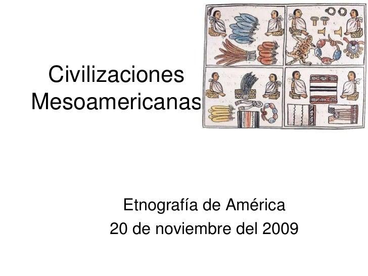 Civilizaciones Mesoamericanas<br />Etnografía de América<br />20 de noviembre del 2009<br />