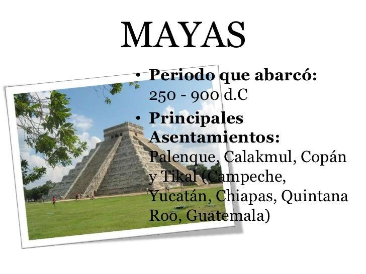 MAYAS• Periodo que abarcó:  250 - 900 d.C• Principales  Asentamientos:  Palenque, Calakmul, Copán  y Tikal (Campeche,  Yuc...