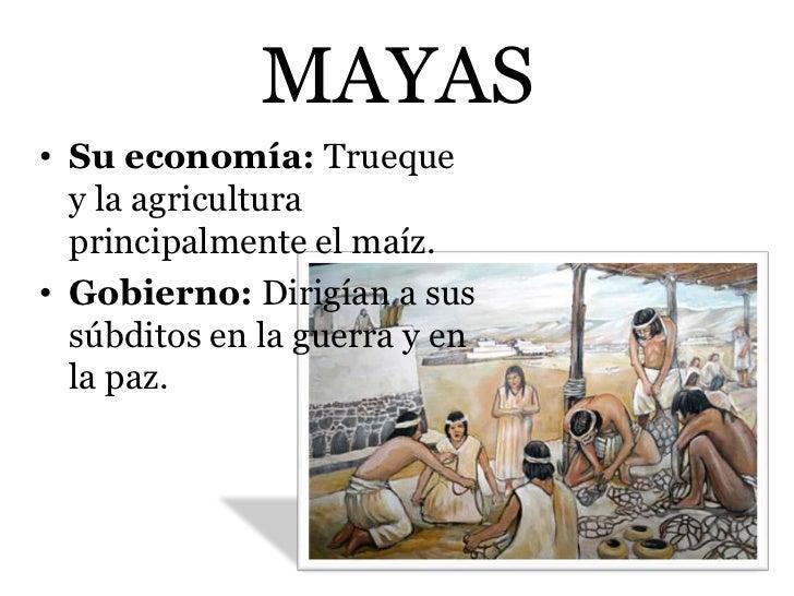 MAYAS• Su economía: Trueque  y la agricultura  principalmente el maíz.• Gobierno: Dirigían a sus  súbditos en la guerra y ...