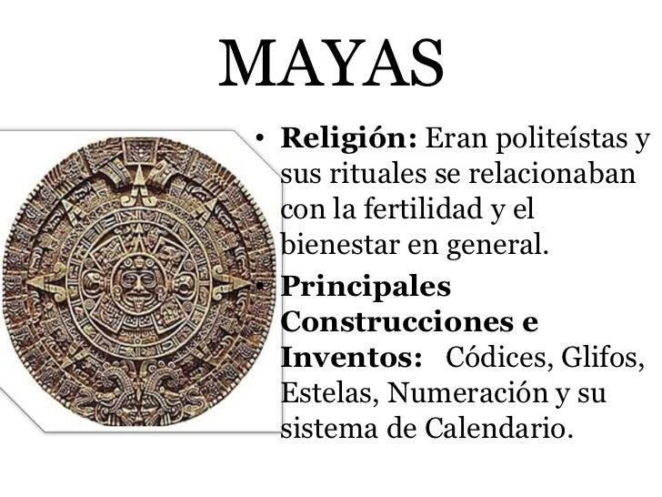 MAYAS• Religión: Eran politeístas y  sus rituales se relacionaban  con la fertilidad y el  bienestar en general.• Principa...