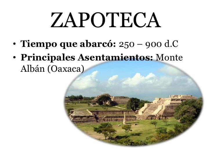 ZAPOTECA• Tiempo que abarcó: 250 – 900 d.C• Principales Asentamientos: Monte  Albán (Oaxaca)