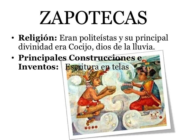 ZAPOTECAS• Religión: Eran politeístas y su principal  divinidad era Cocijo, dios de la lluvia.• Principales Construcciones...