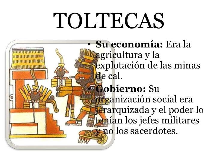 TOLTECAS  • Su economía: Era la    agricultura y la    explotación de las minas    de cal.  • Gobierno: Su    organización...