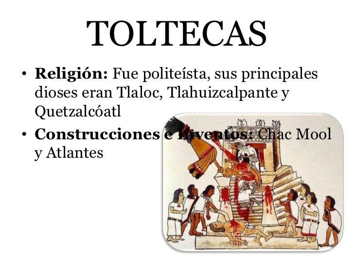 TOLTECAS• Religión: Fue politeísta, sus principales  dioses eran Tlaloc, Tlahuizcalpante y  Quetzalcóatl• Construcciones e...