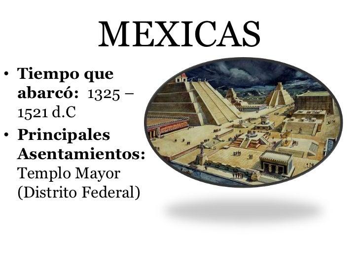 MEXICAS• Tiempo que  abarcó: 1325 –  1521 d.C• Principales  Asentamientos:  Templo Mayor  (Distrito Federal)
