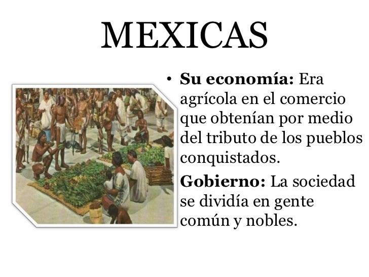 MEXICAS  • Su economía: Era    agrícola en el comercio    que obtenían por medio    del tributo de los pueblos    conquist...