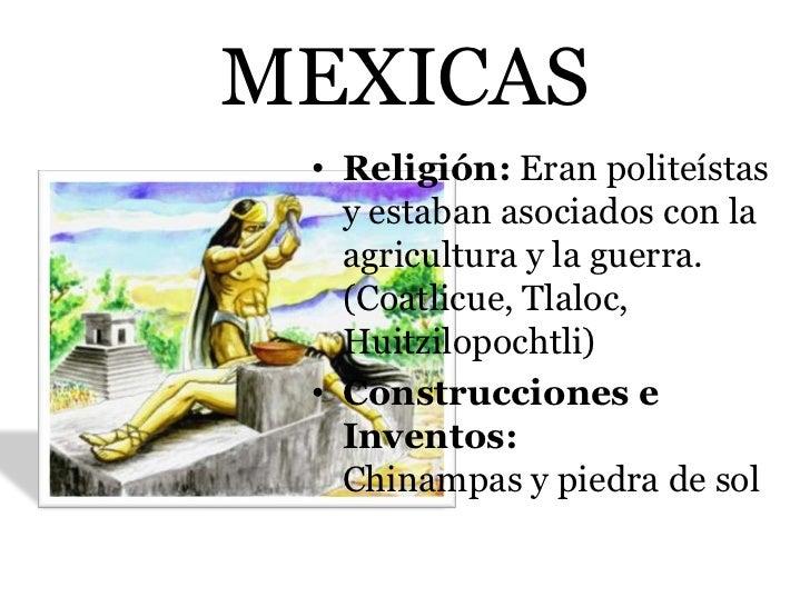 MEXICAS • Religión: Eran politeístas   y estaban asociados con la   agricultura y la guerra.   (Coatlicue, Tlaloc,   Huitz...