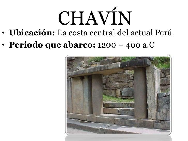 CHAVÍN• Ubicación: La costa central del actual Perú• Periodo que abarco: 1200 – 400 a.C