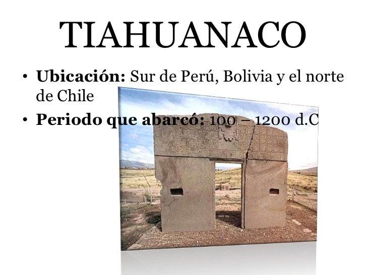 TIAHUANACO• Ubicación: Sur de Perú, Bolivia y el norte  de Chile• Periodo que abarcó: 100 – 1200 d.C