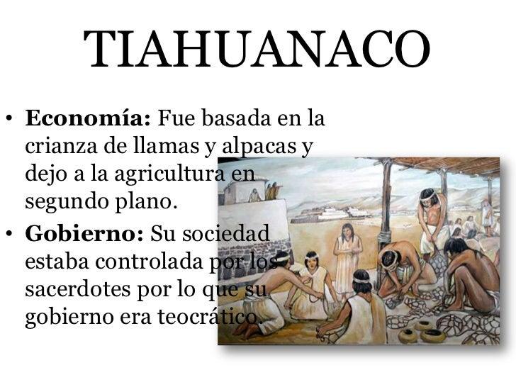 TIAHUANACO• Economía: Fue basada en la  crianza de llamas y alpacas y  dejo a la agricultura en  segundo plano.• Gobierno:...