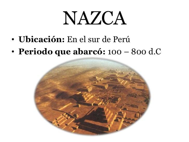NAZCA• Ubicación: En el sur de Perú• Periodo que abarcó: 100 – 800 d.C