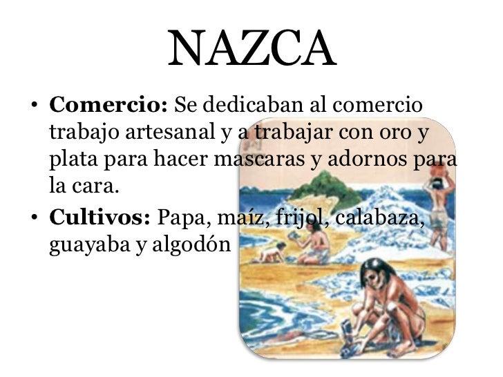 NAZCA• Comercio: Se dedicaban al comercio  trabajo artesanal y a trabajar con oro y  plata para hacer mascaras y adornos p...