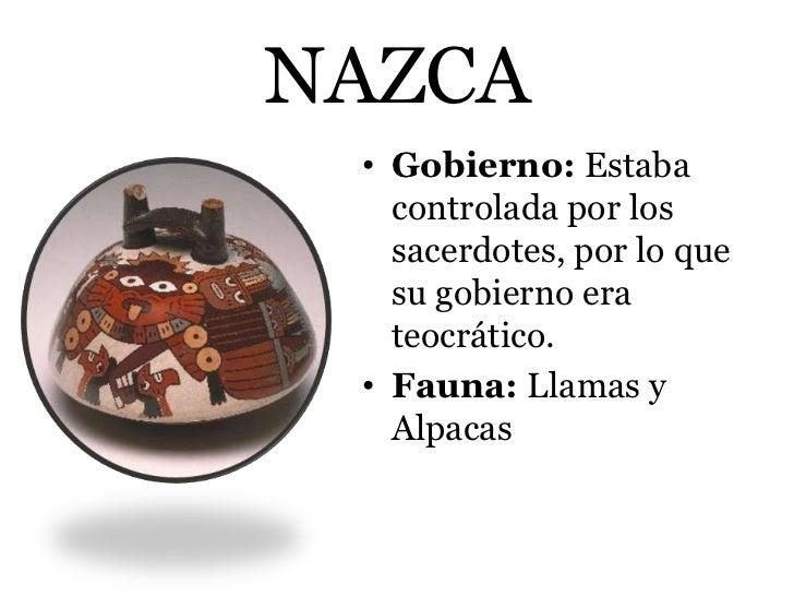 NAZCA • Gobierno: Estaba   controlada por los   sacerdotes, por lo que   su gobierno era   teocrático. • Fauna: Llamas y  ...
