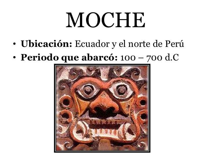 MOCHE• Ubicación: Ecuador y el norte de Perú• Periodo que abarcó: 100 – 700 d.C