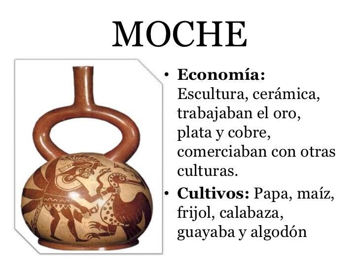 MOCHE • Economía:   Escultura, cerámica,   trabajaban el oro,   plata y cobre,   comerciaban con otras   culturas. • Culti...