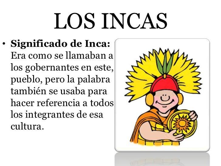 LOS INCAS• Significado de Inca:  Era como se llamaban a  los gobernantes en este,  pueblo, pero la palabra  también se usa...