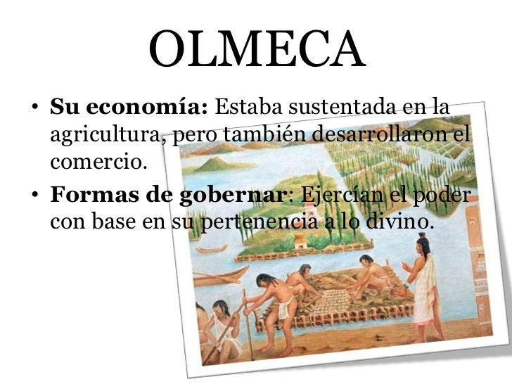 OLMECA• Su economía: Estaba sustentada en la  agricultura, pero también desarrollaron el  comercio.• Formas de gobernar: E...