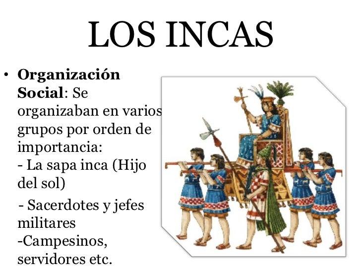 LOS INCAS• Organización  Social: Se  organizaban en varios  grupos por orden de  importancia:  - La sapa inca (Hijo  del s...