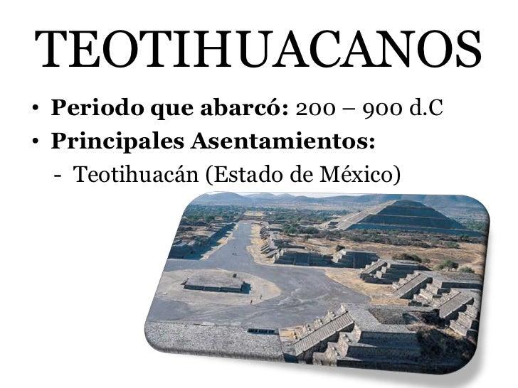 TEOTIHUACANOS• Periodo que abarcó: 200 – 900 d.C• Principales Asentamientos:  - Teotihuacán (Estado de México)