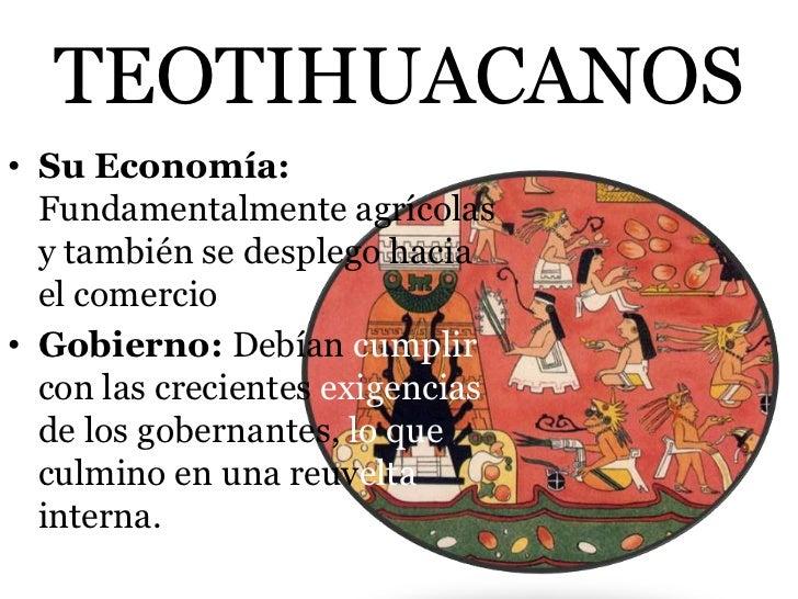TEOTIHUACANOS• Su Economía:  Fundamentalmente agrícolas  y también se desplego hacia  el comercio• Gobierno: Debían cumpli...